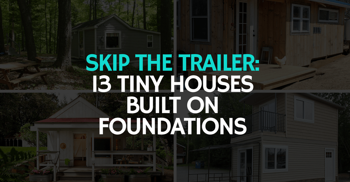 Skip The Trailer 13 Tiny Houses Built On Foundations