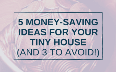 5 Money-Saving Ideas for your Tiny House (and 3 to Avoid!)
