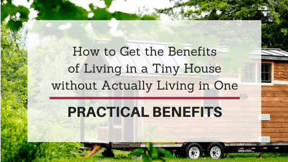 How to Get the Benefits of Living in a Tiny House without Actually Living in One: Practical Benefits
