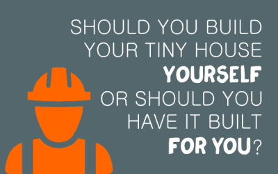 Should You Build Your Tiny House Yourself or Should You Have it Built for You?