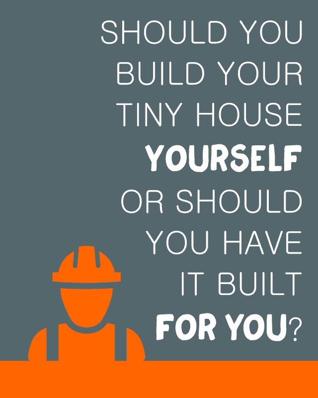 Should You Build Your Tiny House Yourself or Should You Have it Built for You