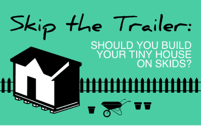 Skip the Trailer: Should You Build Your Tiny House on Skids?