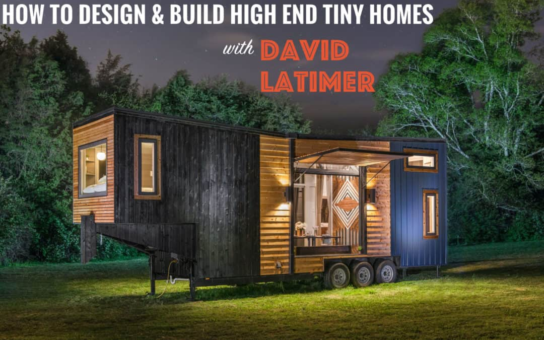 """""""Sexy and Intentional"""": How to Design and Build High End Tiny Homes with David Latimer – #048"""