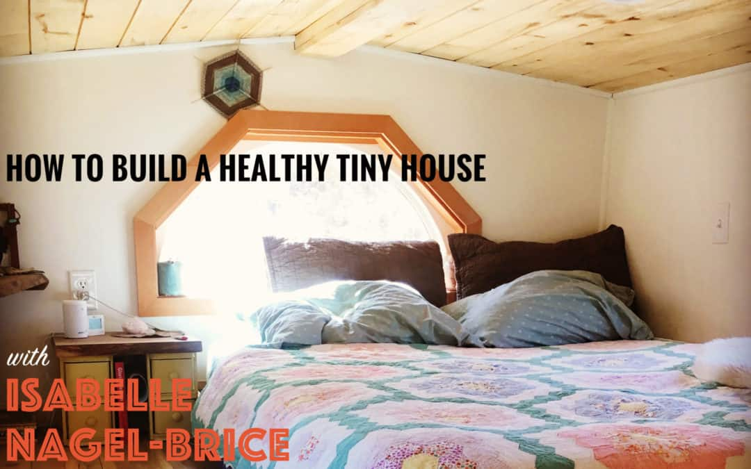 How to Build a Healthy Tiny House with Isabelle Nagel-Brice – #055