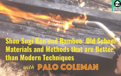 Shou Sugi Ban and Bamboo: Old School Materials and Methods that are Better than Modern Techniques with Palo Coleman – #078
