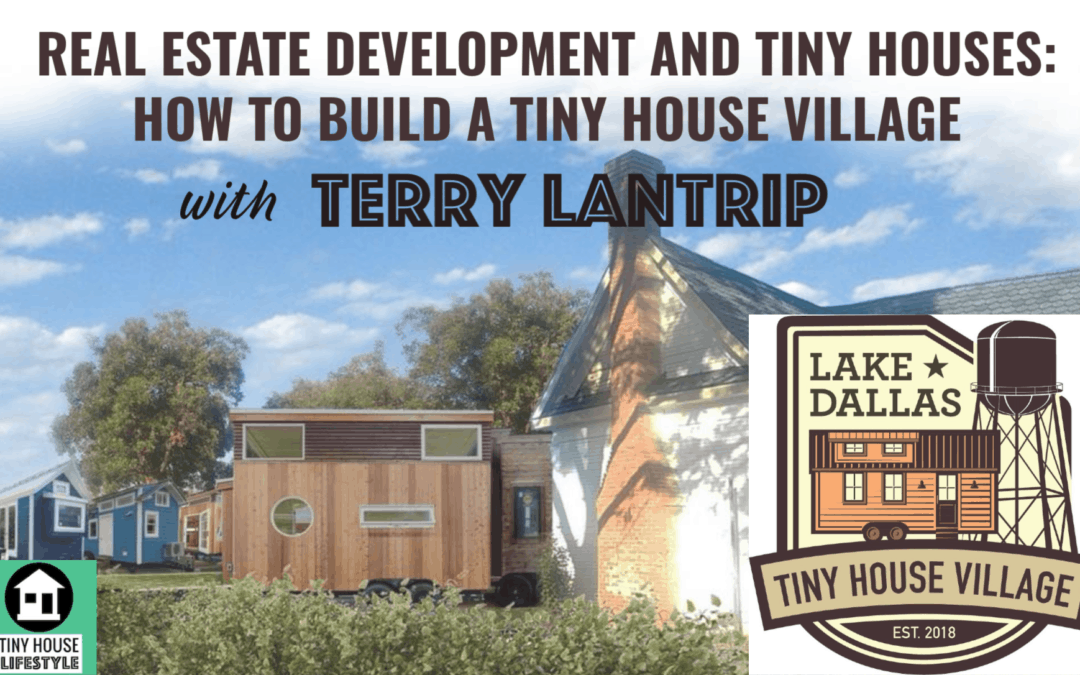 Real Estate Development and Tiny Houses: How to Build a Tiny House Village with Terry Lantrip – #079