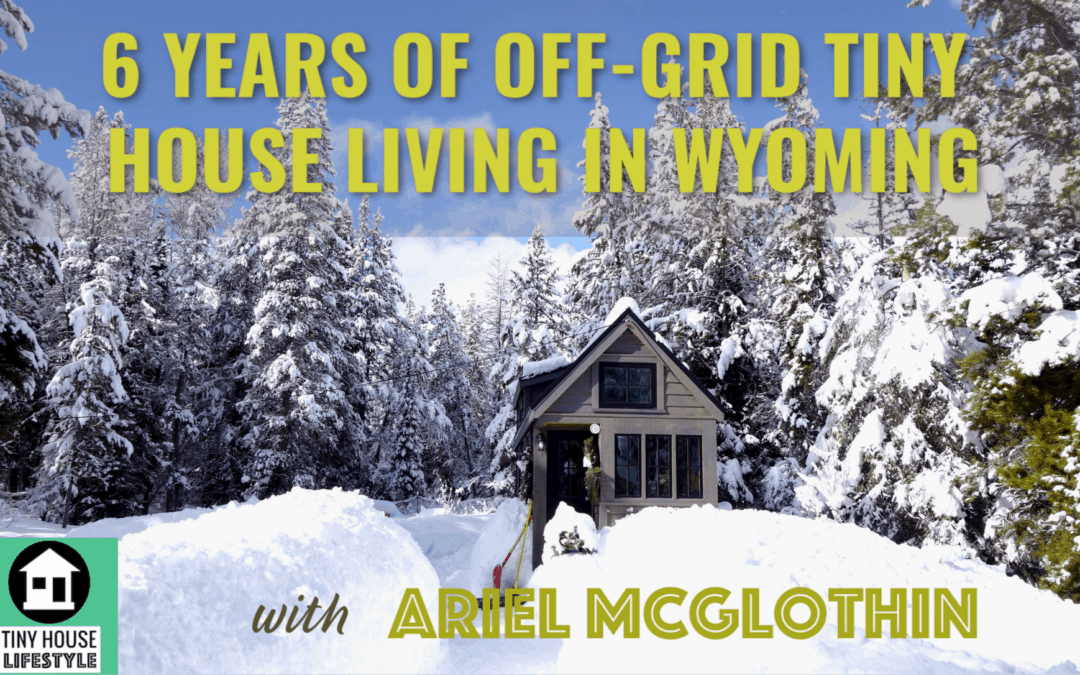 6 Years of Off-Grid Tiny House Living in Wyoming with Ariel McGlothin #089