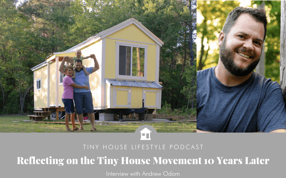 Reflecting on the Tiny House Movement 10 Years Later with Andrew Odom – #096