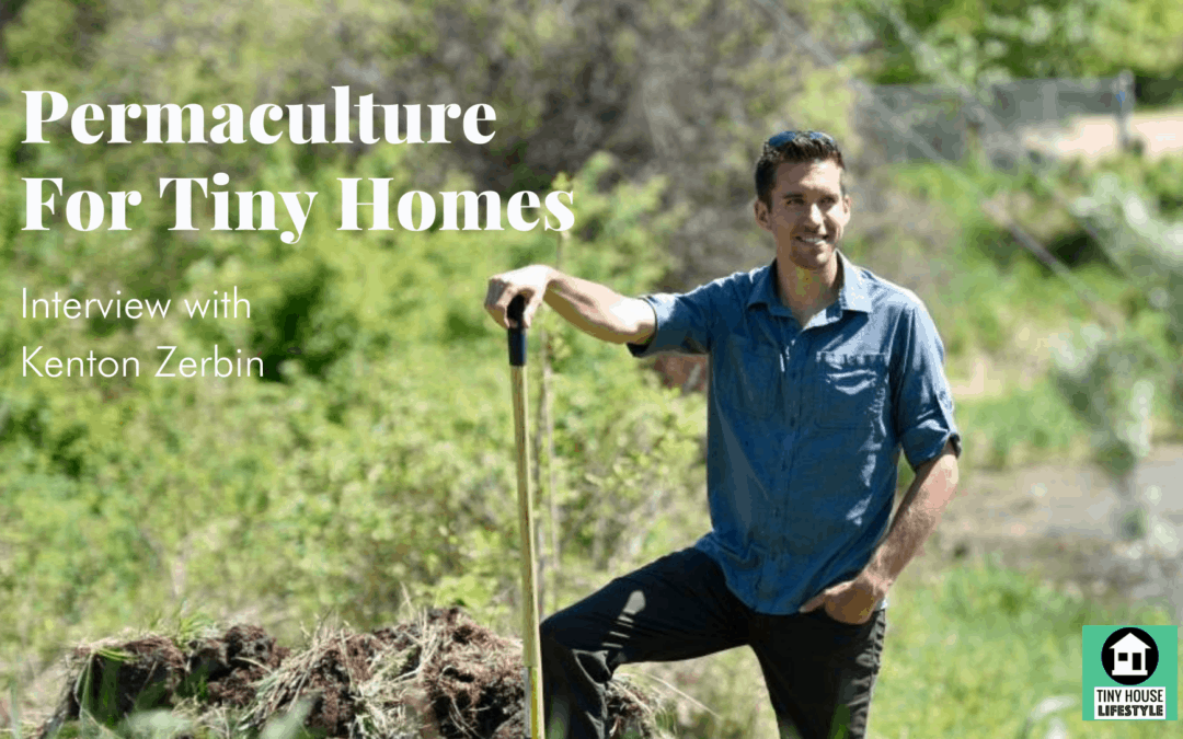 Permaculture For Tiny Homes with Kenton Zerbin – #132